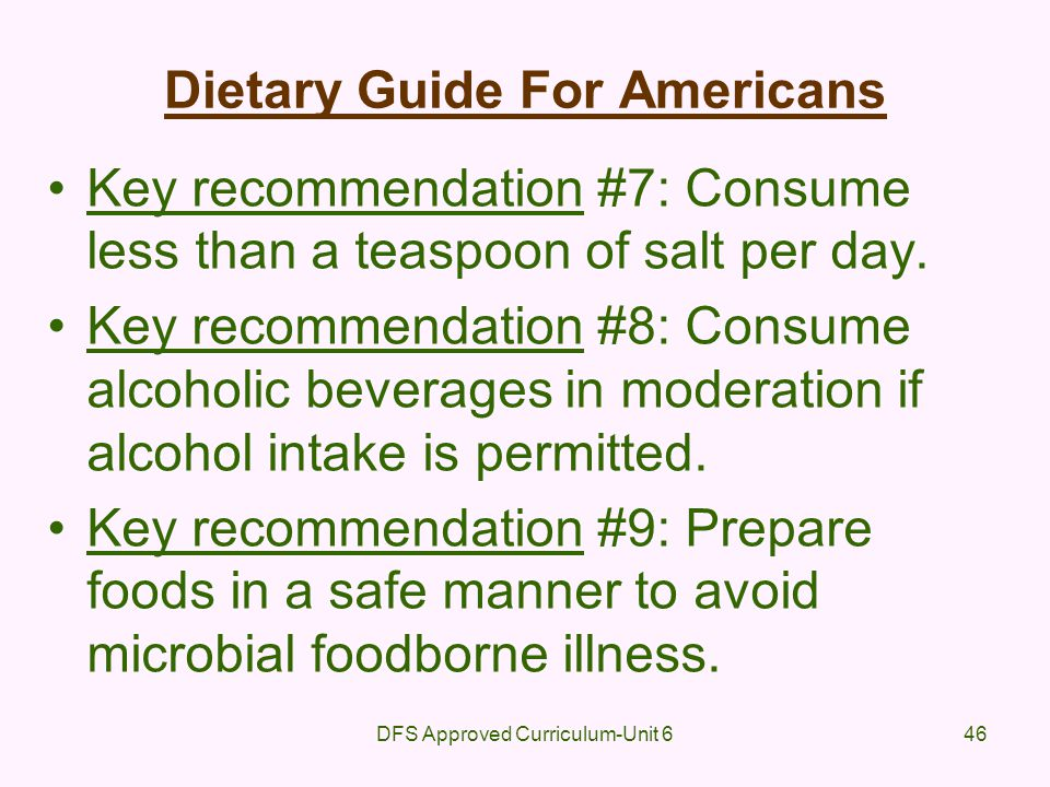 DFS Approved Curriculum-Unit 646 Dietary Guide For Americans Key recommendation #7: Consume less than a teaspoon of salt per day. Key recommendation #
