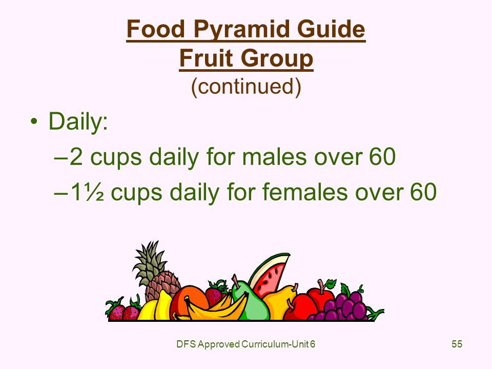 DFS Approved Curriculum-Unit 655 Food Pyramid Guide Fruit Group (continued) Daily: –2 cups daily for males over 60 –1½ cups daily for females over 60