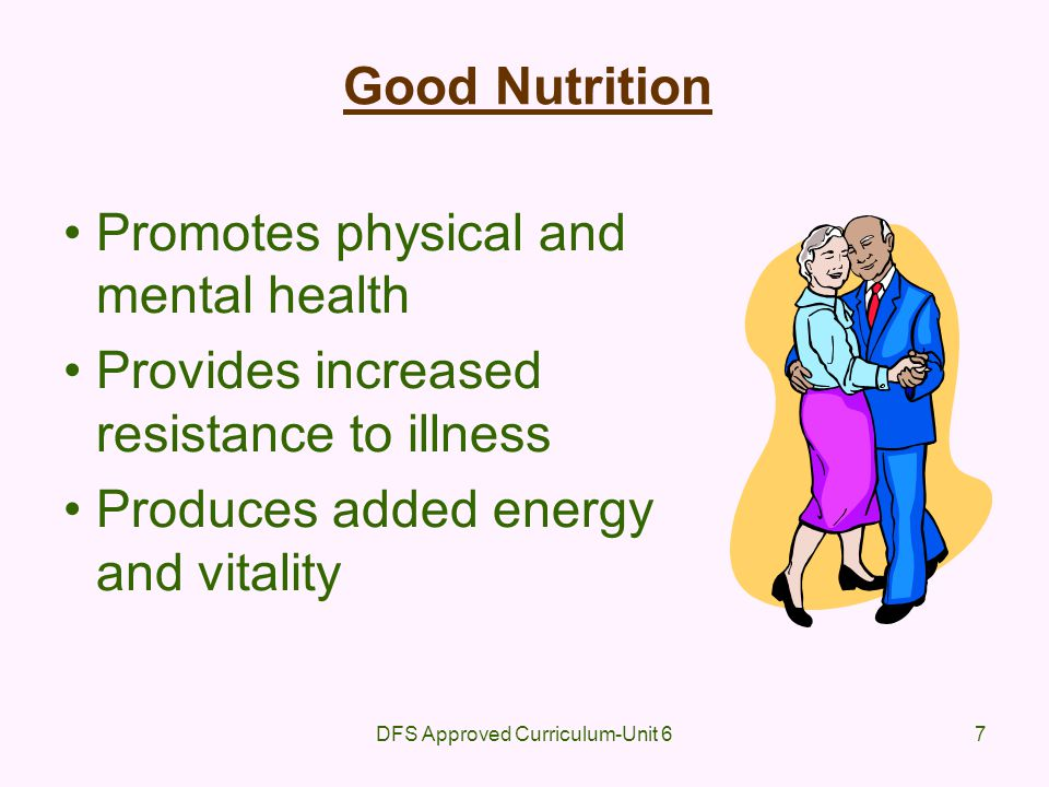 DFS Approved Curriculum-Unit 67 Good Nutrition Promotes physical and mental health Provides increased resistance to illness Produces added energy and