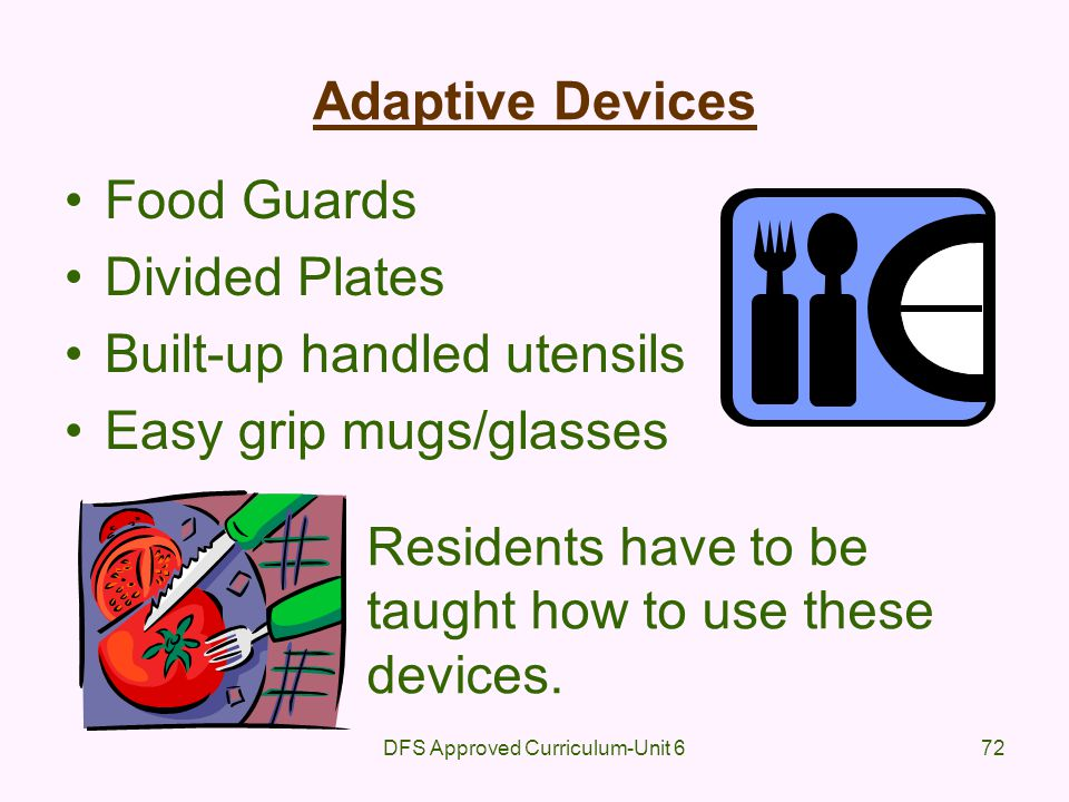 DFS Approved Curriculum-Unit 672 Adaptive Devices Food Guards Divided Plates Built-up handled utensils Easy grip mugs/glasses Residents have to be tau