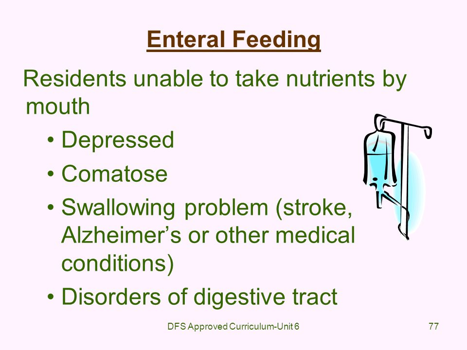 DFS Approved Curriculum-Unit 677 Enteral Feeding Residents unable to take nutrients by mouth Depressed Comatose Swallowing problem (stroke, Alzheimers