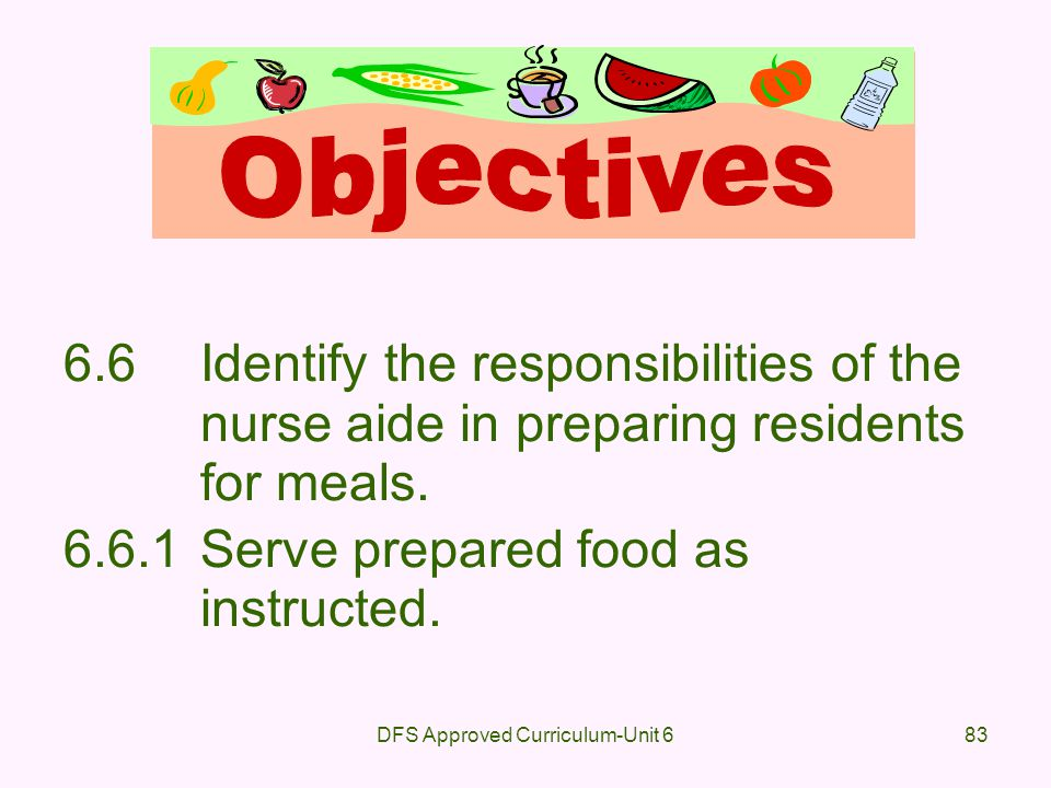DFS Approved Curriculum-Unit 683 6.6Identify the responsibilities of the nurse aide in preparing residents for meals. 6.6.1Serve prepared food as inst