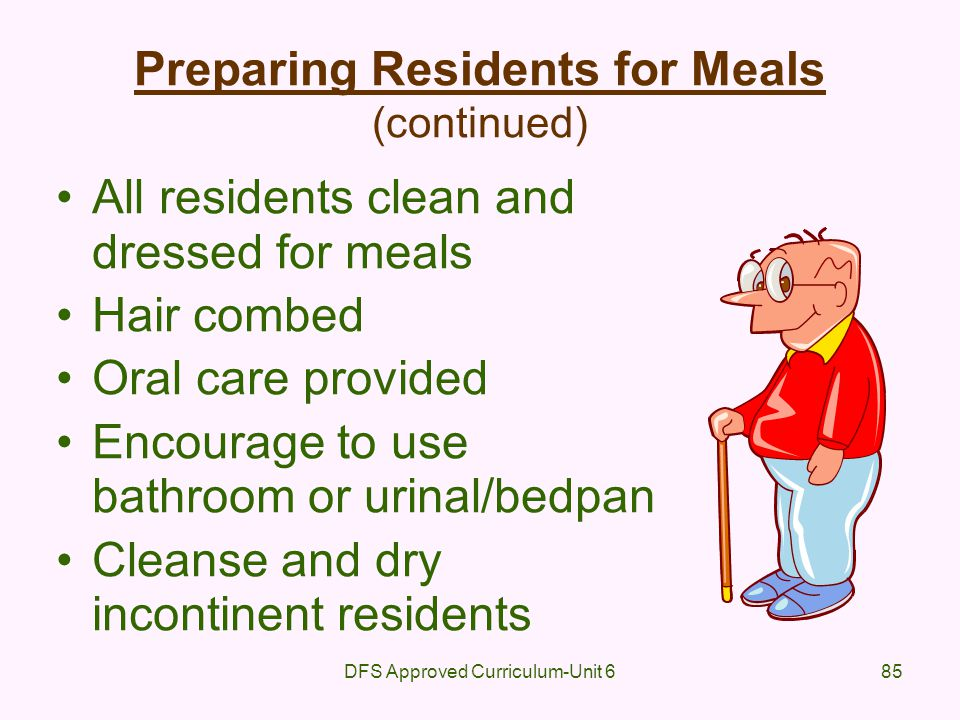 DFS Approved Curriculum-Unit 685 Preparing Residents for Meals (continued) All residents clean and dressed for meals Hair combed Oral care provided En