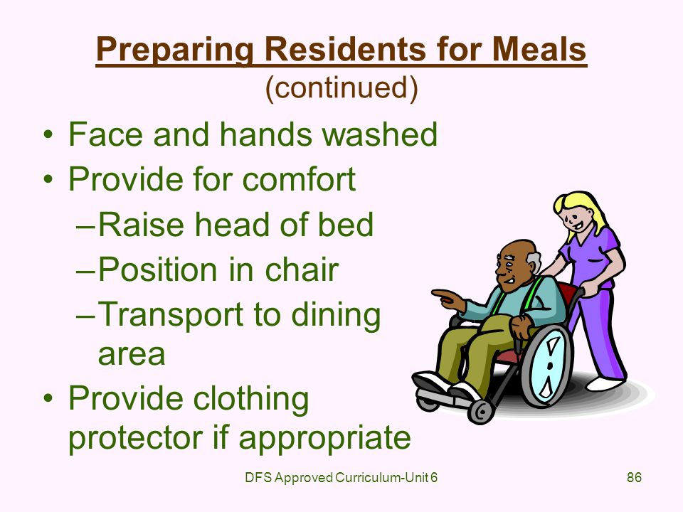 DFS Approved Curriculum-Unit 686 Preparing Residents for Meals (continued) Face and hands washed Provide for comfort –Raise head of bed –Position in c