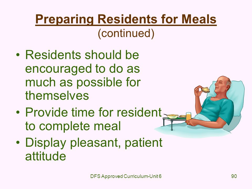 DFS Approved Curriculum-Unit 690 Preparing Residents for Meals (continued) Residents should be encouraged to do as much as possible for themselves Pro