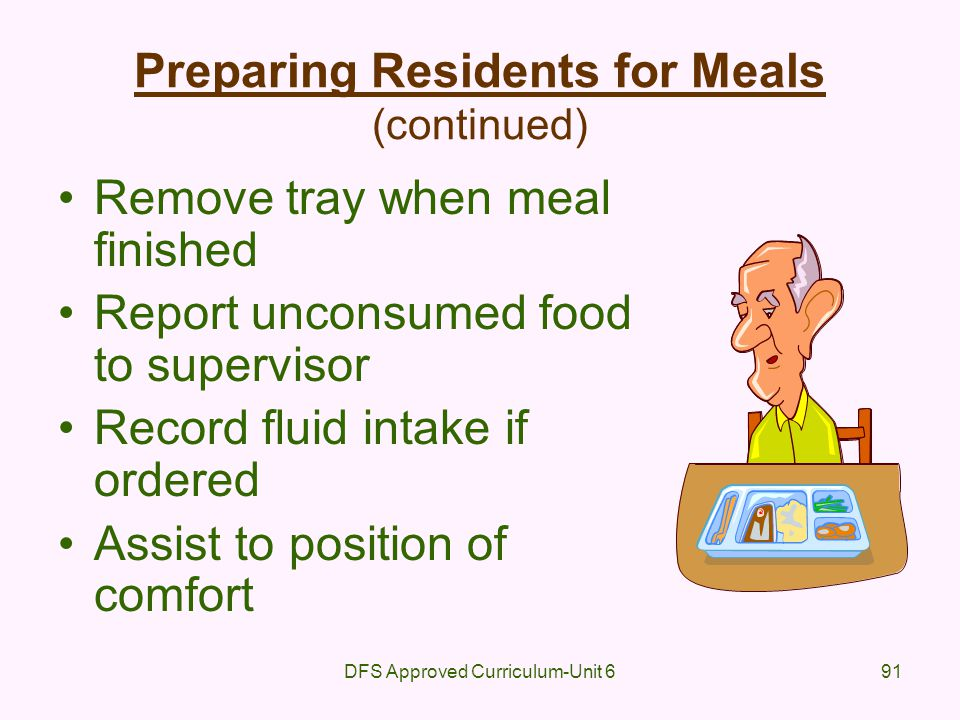DFS Approved Curriculum-Unit 691 Preparing Residents for Meals (continued) Remove tray when meal finished Report unconsumed food to supervisor Record