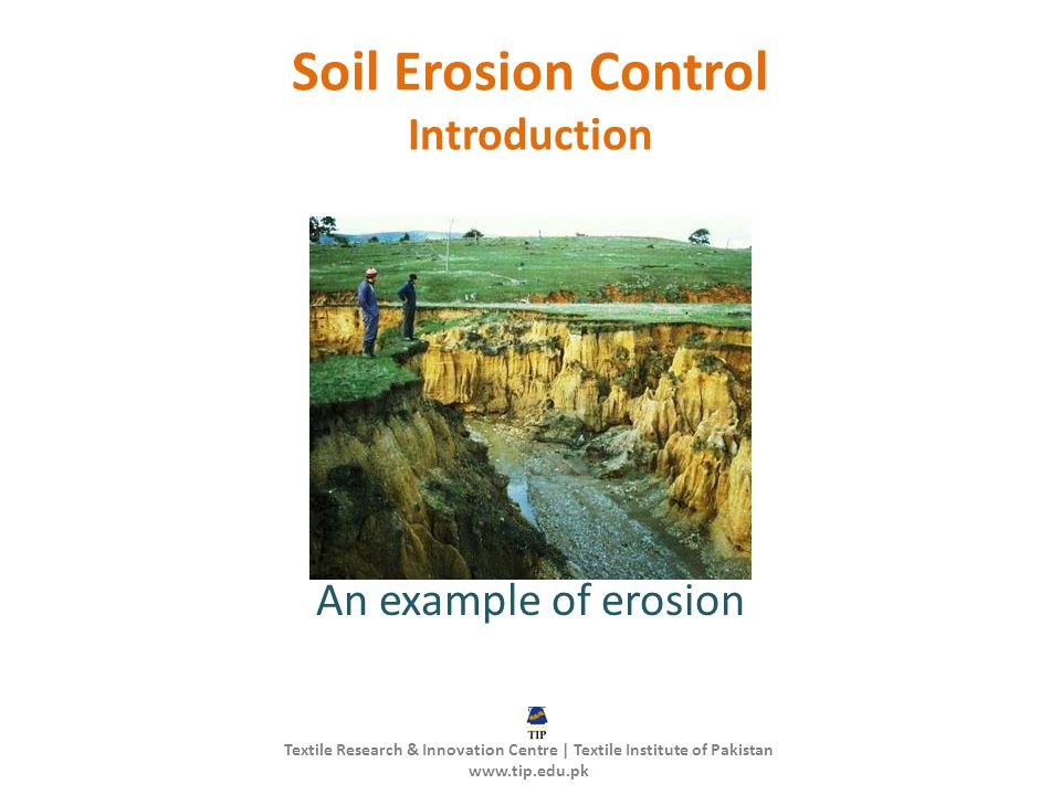 Soil Erosion Control Introduction An example of erosion Textile Research & Innovation Centre | Textile Institute of Pakistan www.tip.edu.pk
