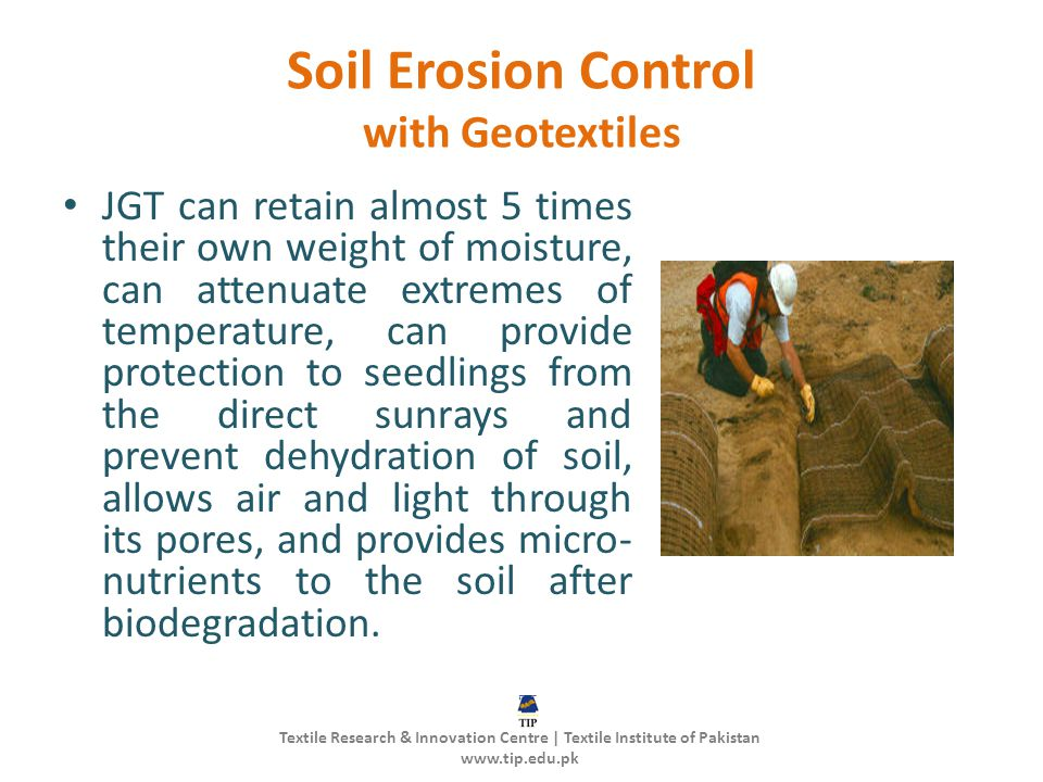 Soil Erosion Control with Geotextiles JGT can retain almost 5 times their own weight of moisture, can attenuate extremes of temperature, can provide p