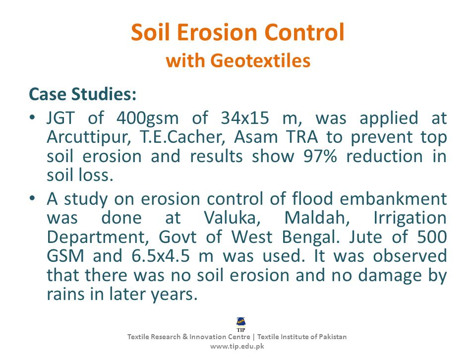 Soil Erosion Control with Geotextiles Case Studies: JGT of 400gsm of 34x15 m, was applied at Arcuttipur, T.E.Cacher, Asam TRA to prevent top soil erosion and results show 97% reduction in soil loss.