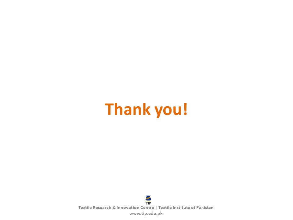 Thank you! Textile Research & Innovation Centre | Textile Institute of Pakistan www.tip.edu.pk