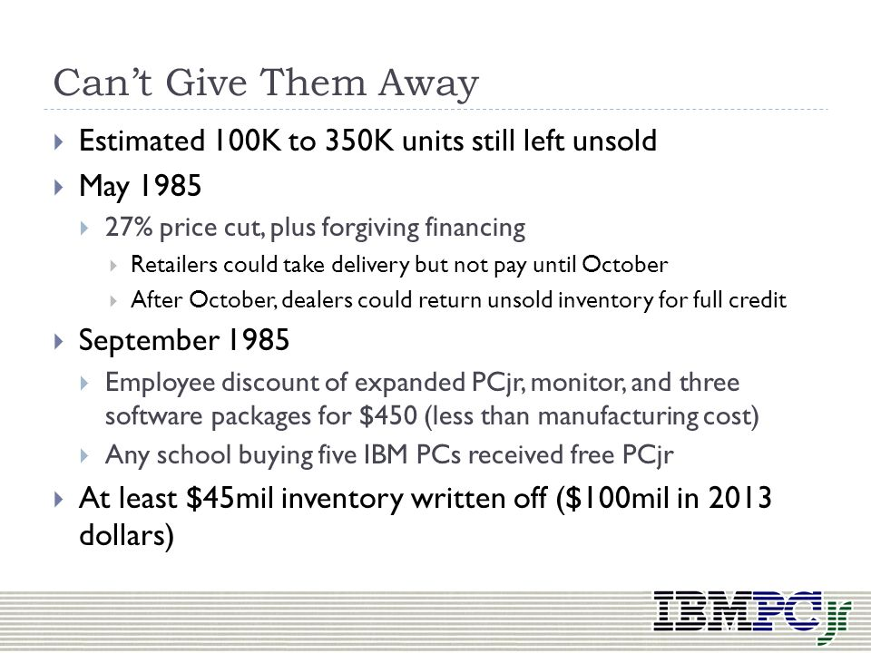 Death March 19 th, 1985: IBM announces PCjr halting production Only one year since it started shipping to consumers All print and media advertising st