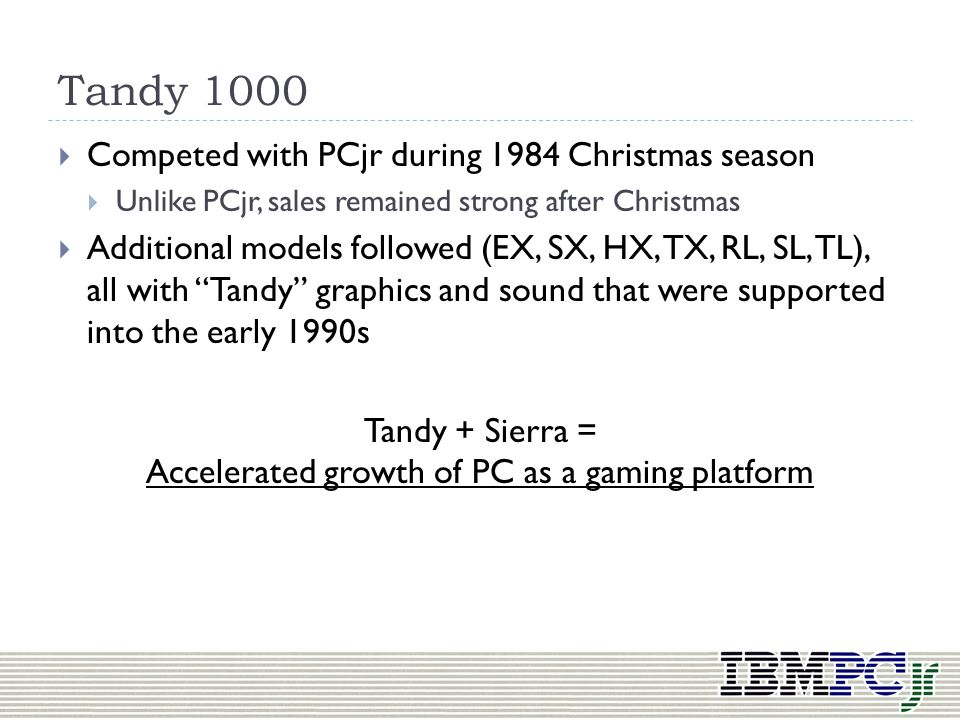 Tandy 1000 Announced October 1984, on sale a month later Clone of PCjr, but with all of its strengths and none of its weaknesses PCjr graphics and sou