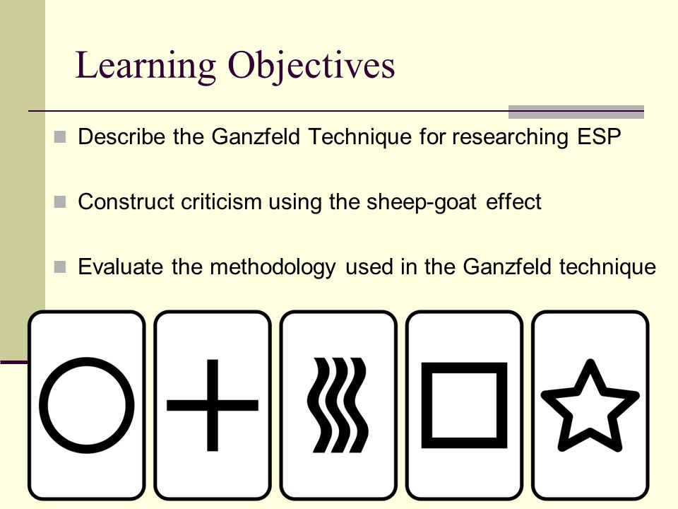 Learning Objectives Describe the Ganzfeld Technique for researching ESP Construct criticism using the sheep-goat effect Evaluate the methodology used