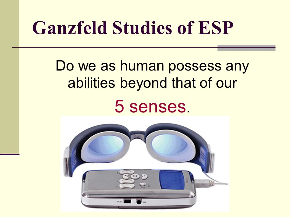 Ganzfeld Studies of ESP Do we as human possess any abilities beyond that of our 5 senses.