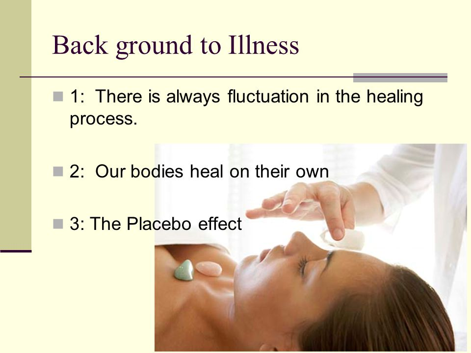Back ground to Illness 1: There is always fluctuation in the healing process. 2: Our bodies heal on their own 3: The Placebo effect
