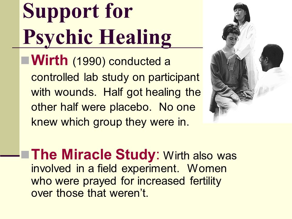 Support for Psychic Healing Wirth (1990) conducted a controlled lab study on participant with wounds. Half got healing the other half were placebo. No