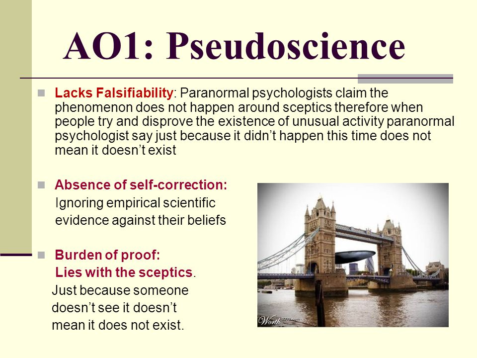 AO1: Pseudoscience Lacks Falsifiability: Paranormal psychologists claim the phenomenon does not happen around sceptics therefore when people try and d
