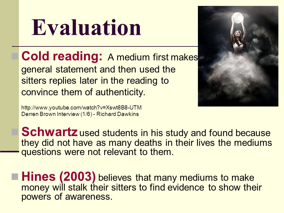 Evaluation Cold reading: A medium first makes general statement and then used the sitters replies later in the reading to convince them of authenticit
