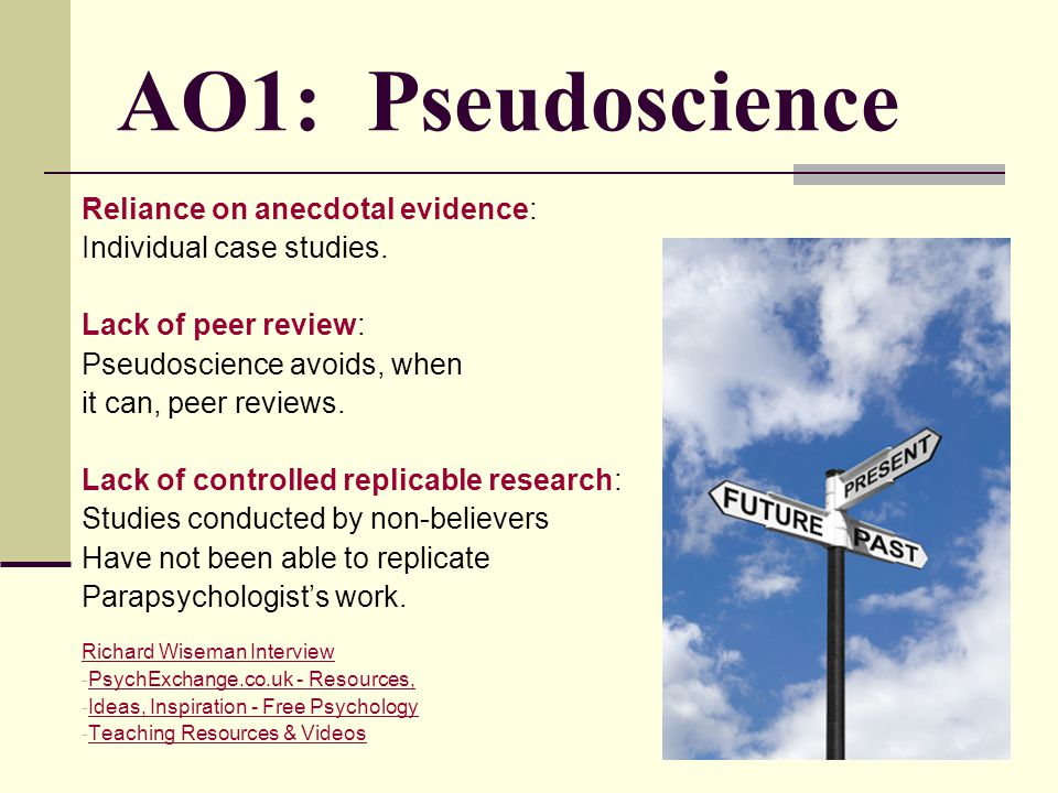 AO1: Pseudoscience Reliance on anecdotal evidence: Individual case studies. Lack of peer review: Pseudoscience avoids, when it can, peer reviews. Lack