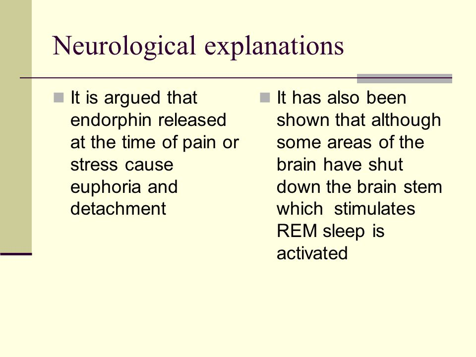 Neurological explanations It is argued that endorphin released at the time of pain or stress cause euphoria and detachment It has also been shown that