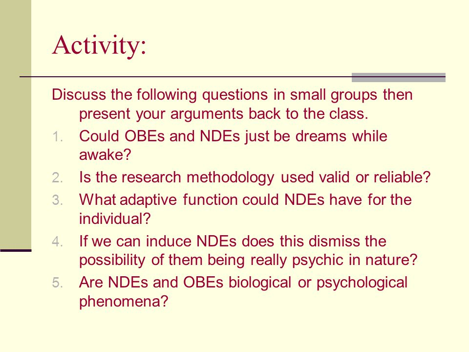 Activity: Discuss the following questions in small groups then present your arguments back to the class. 1. Could OBEs and NDEs just be dreams while a