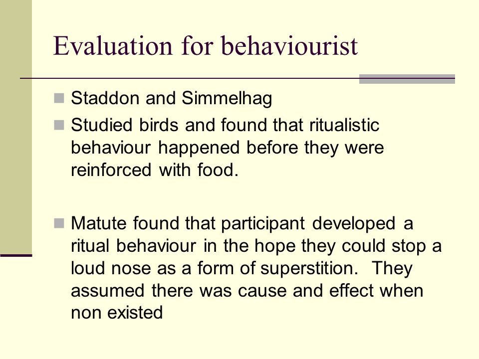 Evaluation for behaviourist Staddon and Simmelhag Studied birds and found that ritualistic behaviour happened before they were reinforced with food. M