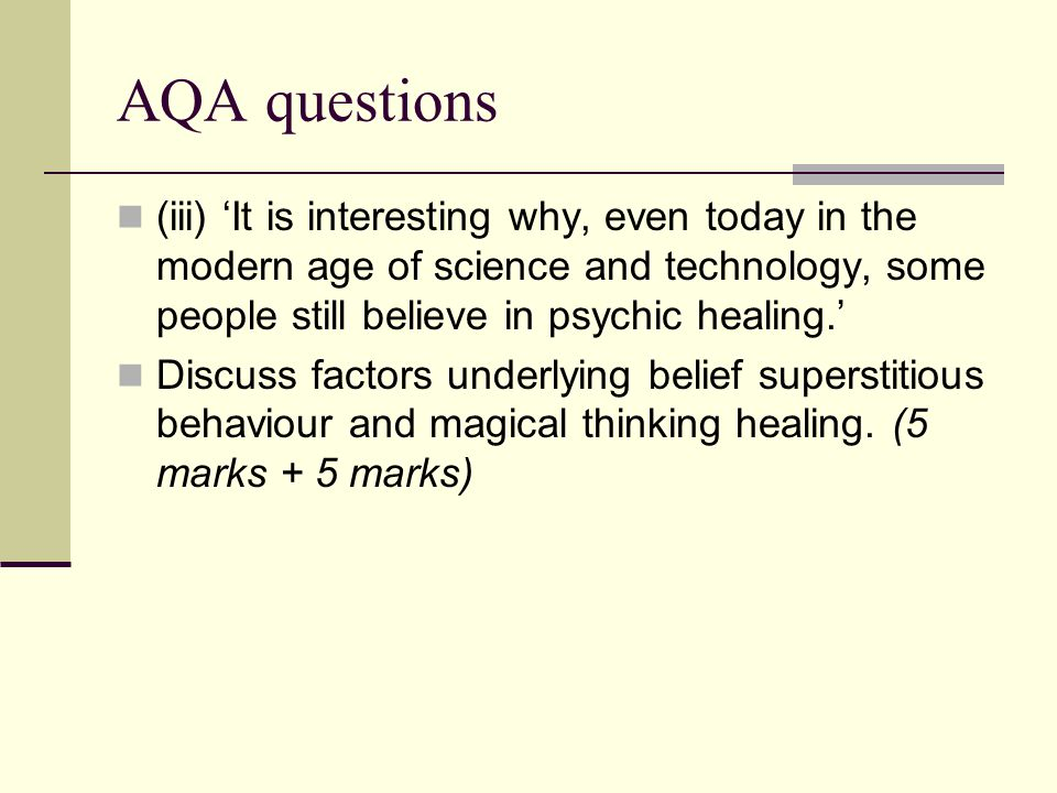 AQA questions (iii) It is interesting why, even today in the modern age of science and technology, some people still believe in psychic healing. Discu