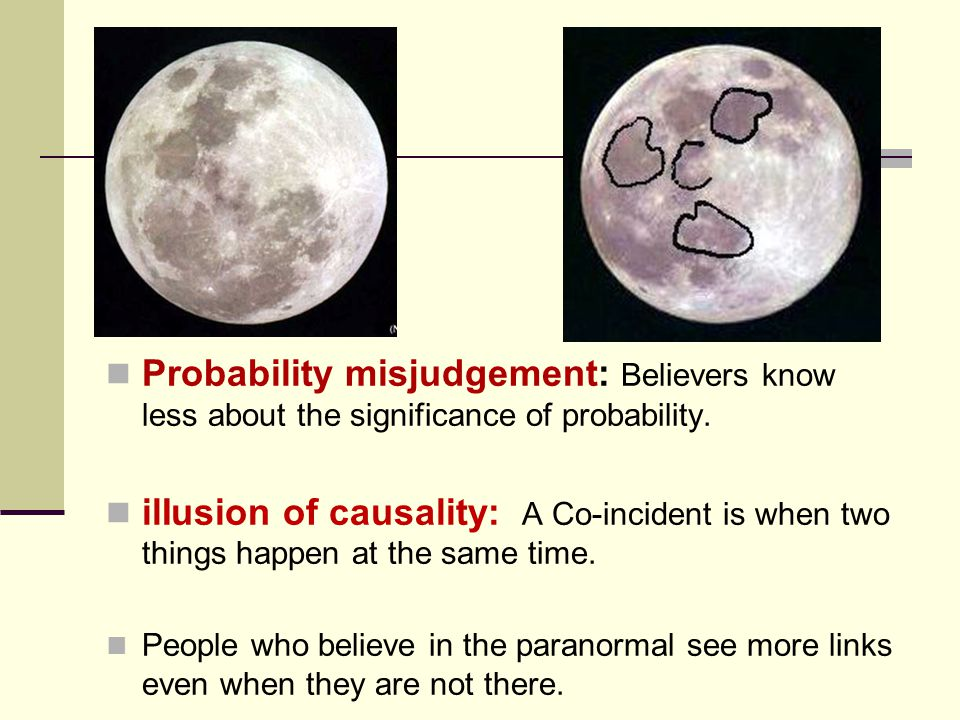 Probability misjudgement: Believers know less about the significance of probability. ilIusion of causality: A Co-incident is when two things happen at