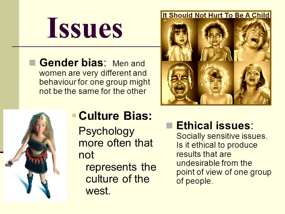 Issues Gender bias: Men and women are very different and behaviour for one group might not be the same for the other Culture Bias: Psychology more oft