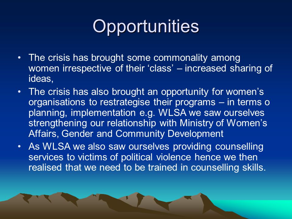 Opportunities The crisis has brought some commonality among women irrespective of their class – increased sharing of ideas, The crisis has also brought an opportunity for womens organisations to restrategise their programs – in terms o planning, implementation e.g.