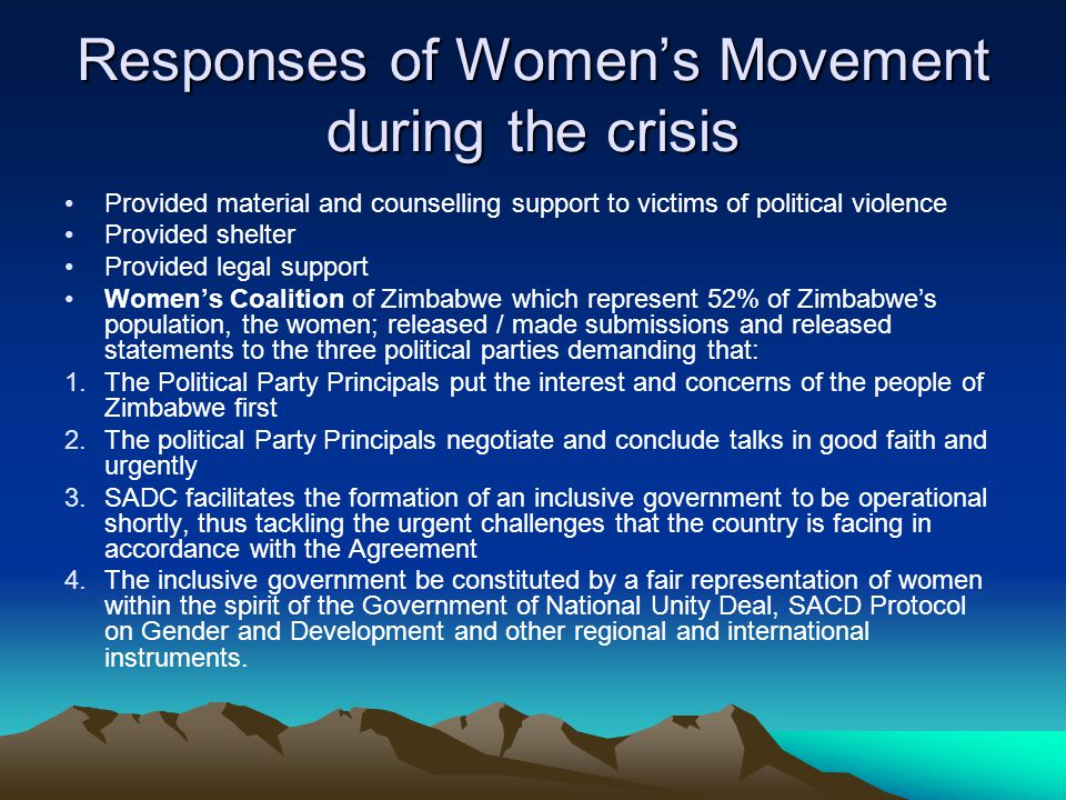 Responses of Womens Movement during the crisis Provided material and counselling support to victims of political violence Provided shelter Provided legal support Womens Coalition of Zimbabwe which represent 52% of Zimbabwes population, the women; released / made submissions and released statements to the three political parties demanding that: 1.The Political Party Principals put the interest and concerns of the people of Zimbabwe first 2.The political Party Principals negotiate and conclude talks in good faith and urgently 3.SADC facilitates the formation of an inclusive government to be operational shortly, thus tackling the urgent challenges that the country is facing in accordance with the Agreement 4.The inclusive government be constituted by a fair representation of women within the spirit of the Government of National Unity Deal, SACD Protocol on Gender and Development and other regional and international instruments.