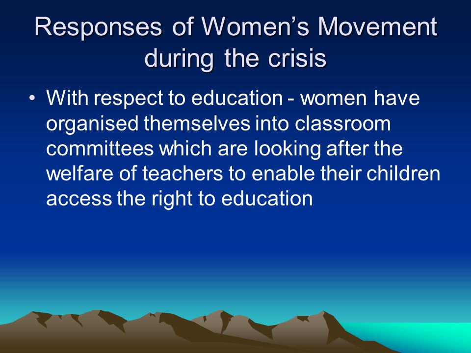 Responses of Womens Movement during the crisis With respect to education - women have organised themselves into classroom committees which are looking after the welfare of teachers to enable their children access the right to education