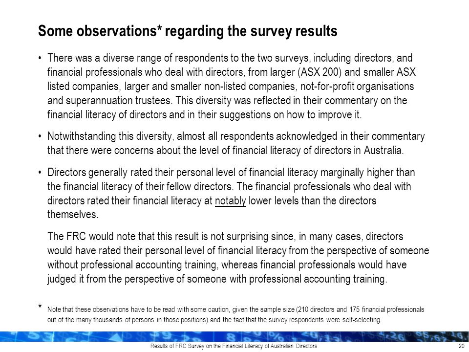 Results of FRC Survey on the Financial Literacy of Australian Directors There was a diverse range of respondents to the two surveys, including directors, and financial professionals who deal with directors, from larger (ASX 200) and smaller ASX listed companies, larger and smaller non-listed companies, not-for-profit organisations and superannuation trustees.