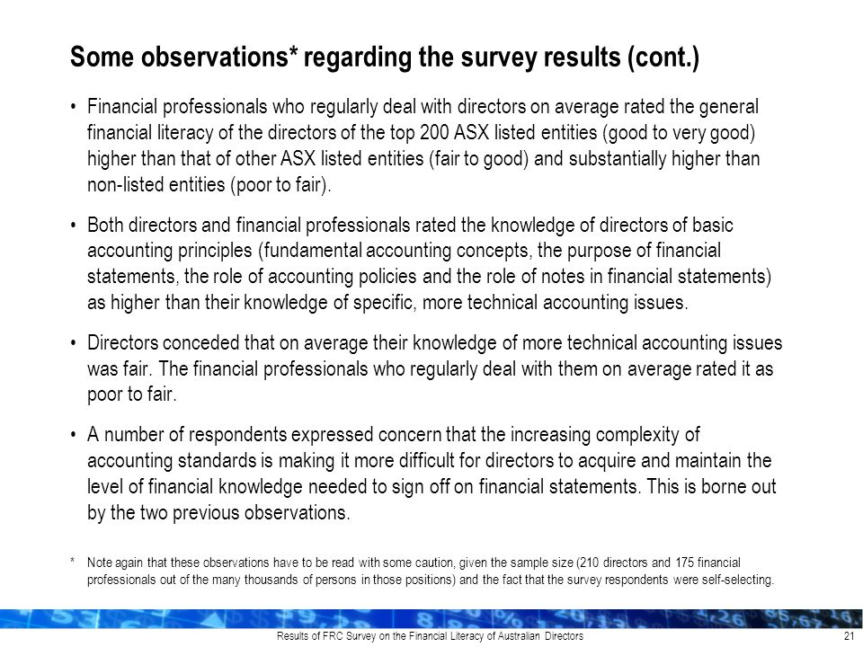 Results of FRC Survey on the Financial Literacy of Australian Directors Financial professionals who regularly deal with directors on average rated the general financial literacy of the directors of the top 200 ASX listed entities (good to very good) higher than that of other ASX listed entities (fair to good) and substantially higher than non-listed entities (poor to fair).
