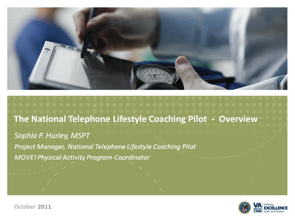 The National Telephone Lifestyle Coaching Pilot - Overview Sophia P. Hurley, MSPT Project Manager, National Telephone Lifestyle Coaching Pilot MOVE! P