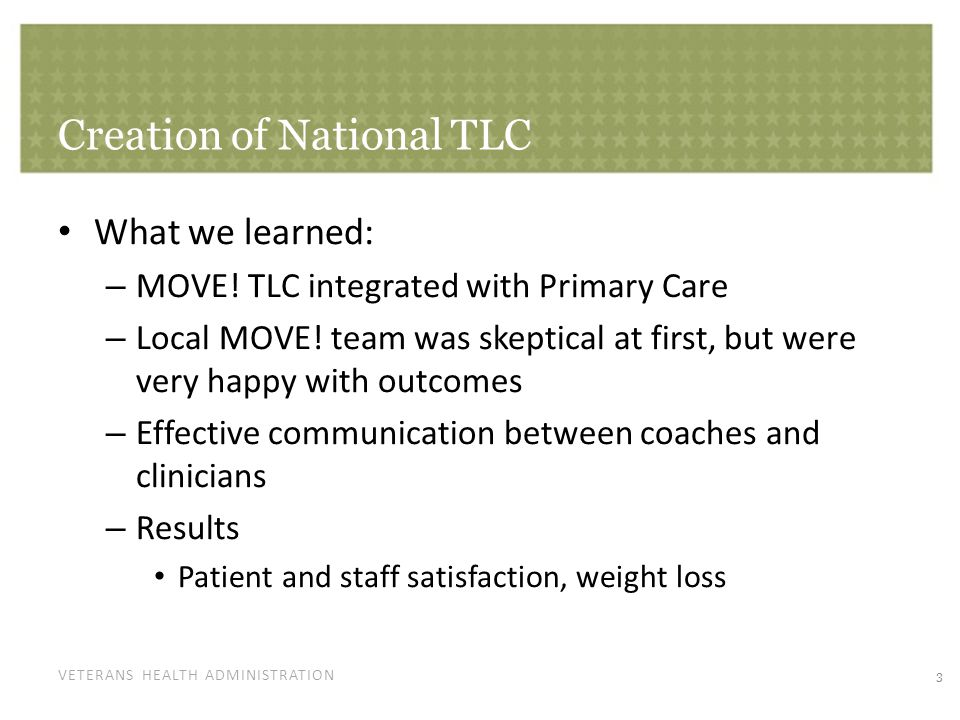 VETERANS HEALTH ADMINISTRATION Creation of National TLC What we still need to determine: – Successful implementation across VISN lines – Application to other behaviors VISN 4 success with tobacco cessation – National implementation Develop a model that will be effective and desirable Funding 4