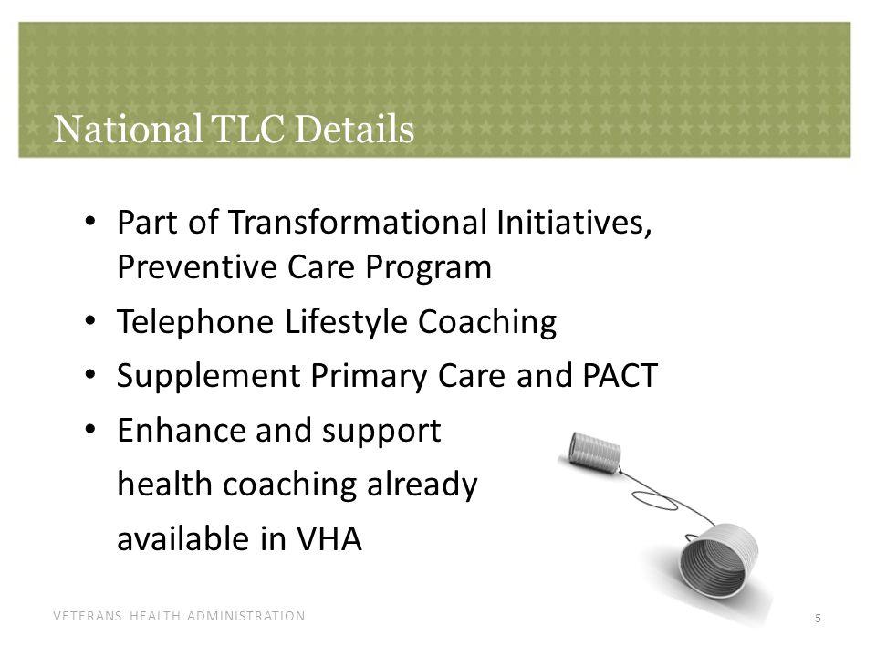 VETERANS HEALTH ADMINISTRATION National TLC Details 5 Part of Transformational Initiatives, Preventive Care Program Telephone Lifestyle Coaching Suppl