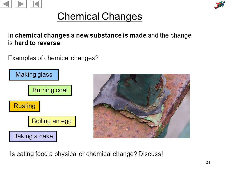 21 Chemical Changes In chemical changes a new substance is made and the change is hard to reverse. Making glass Burning coal Baking a cake Rusting Boi