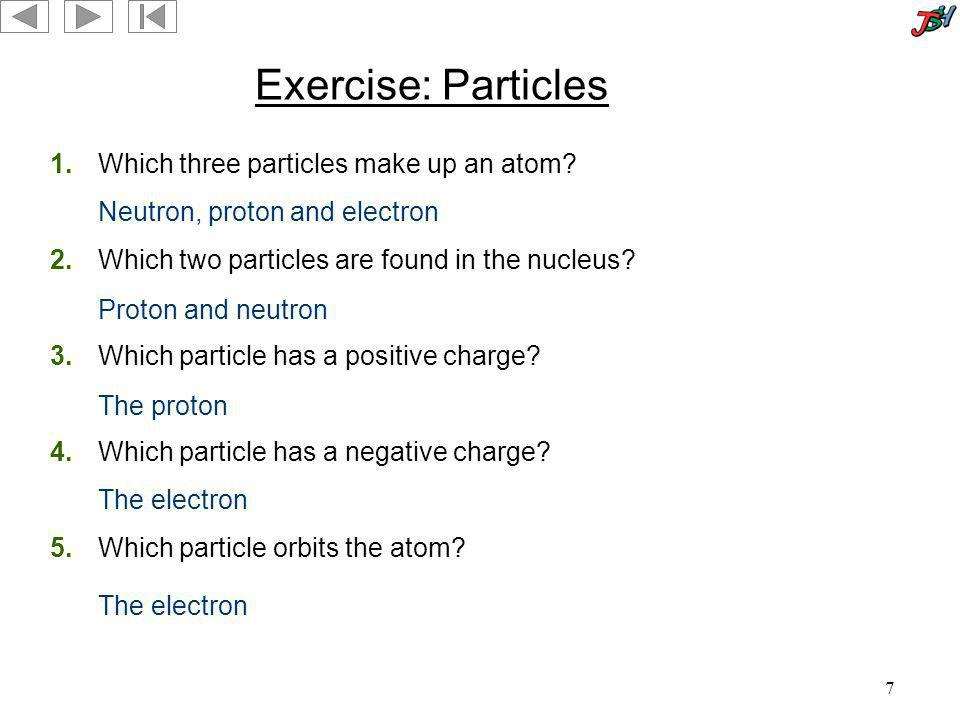 7 Exercise: Particles 1.Which three particles make up an atom? 2.Which two particles are found in the nucleus? 3.Which particle has a positive charge?