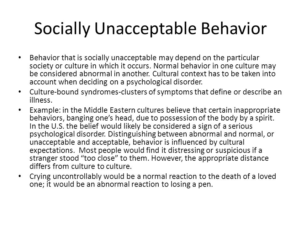 Socially Unacceptable Behavior Behavior that is socially unacceptable may depend on the particular society or culture in which it occurs. Normal behav