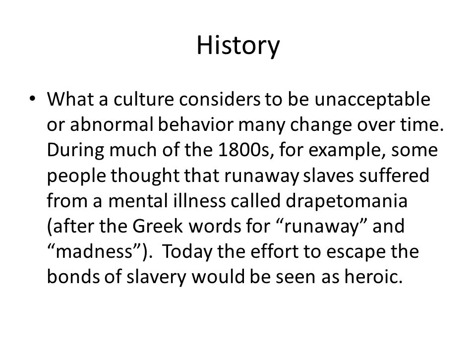 History What a culture considers to be unacceptable or abnormal behavior many change over time. During much of the 1800s, for example, some people tho