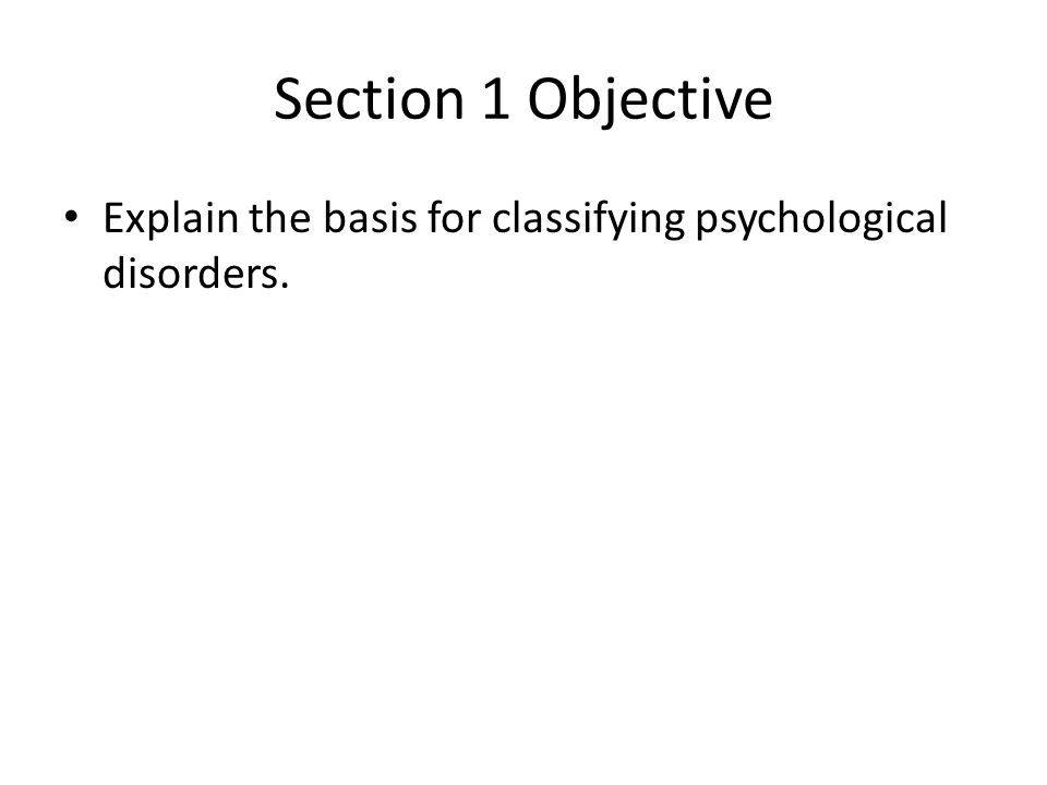 Section 1 Objective Explain the basis for classifying psychological disorders.
