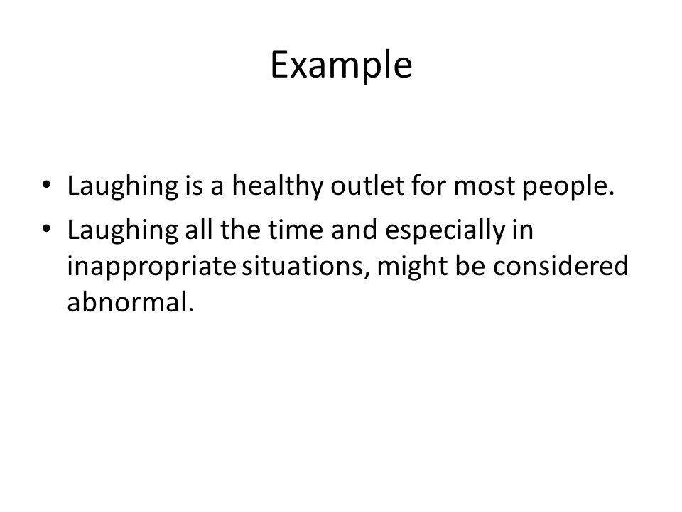 Example Laughing is a healthy outlet for most people. Laughing all the time and especially in inappropriate situations, might be considered abnormal.