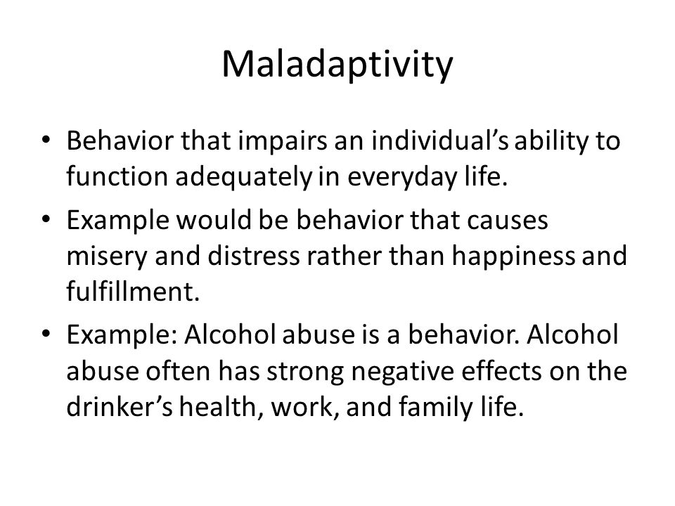 Maladaptivity Behavior that impairs an individuals ability to function adequately in everyday life. Example would be behavior that causes misery and d