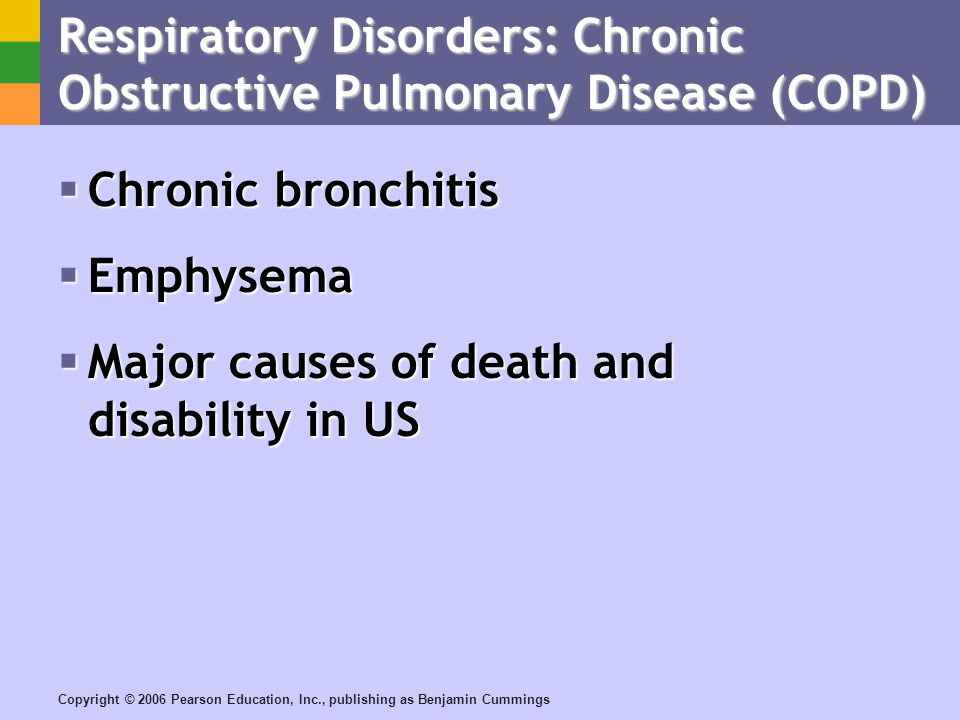 Copyright © 2006 Pearson Education, Inc., publishing as Benjamin Cummings Respiratory Disorders: Chronic Obstructive Pulmonary Disease (COPD) Chronic bronchitis Chronic bronchitis Emphysema Emphysema Major causes of death and disability in US Major causes of death and disability in US