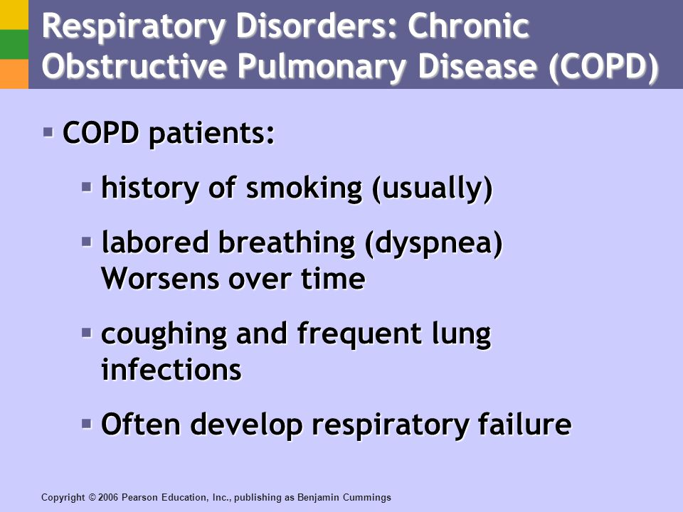 Copyright © 2006 Pearson Education, Inc., publishing as Benjamin Cummings Respiratory Disorders: Chronic Obstructive Pulmonary Disease (COPD) COPD patients: COPD patients: history of smoking (usually) history of smoking (usually) labored breathing (dyspnea) Worsens over time labored breathing (dyspnea) Worsens over time coughing and frequent lung infections coughing and frequent lung infections Often develop respiratory failure Often develop respiratory failure