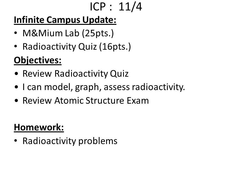 ICP : 11/4 Infinite Campus Update: M&Mium Lab (25pts.) Radioactivity Quiz (16pts.) Objectives: Review Radioactivity Quiz I can model, graph, assess radioactivity.