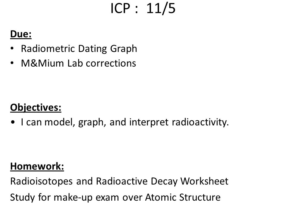 ICP : 11/5 Due: Radiometric Dating Graph M&Mium Lab corrections Objectives: I can model, graph, and interpret radioactivity. Homework: Radioisotopes a