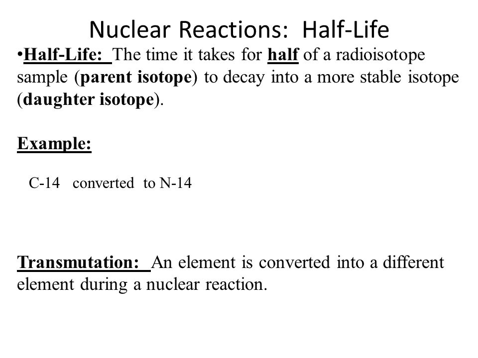 Nuclear Reactions: Half-Life Transmutation: An element is converted into a different element during a nuclear reaction.