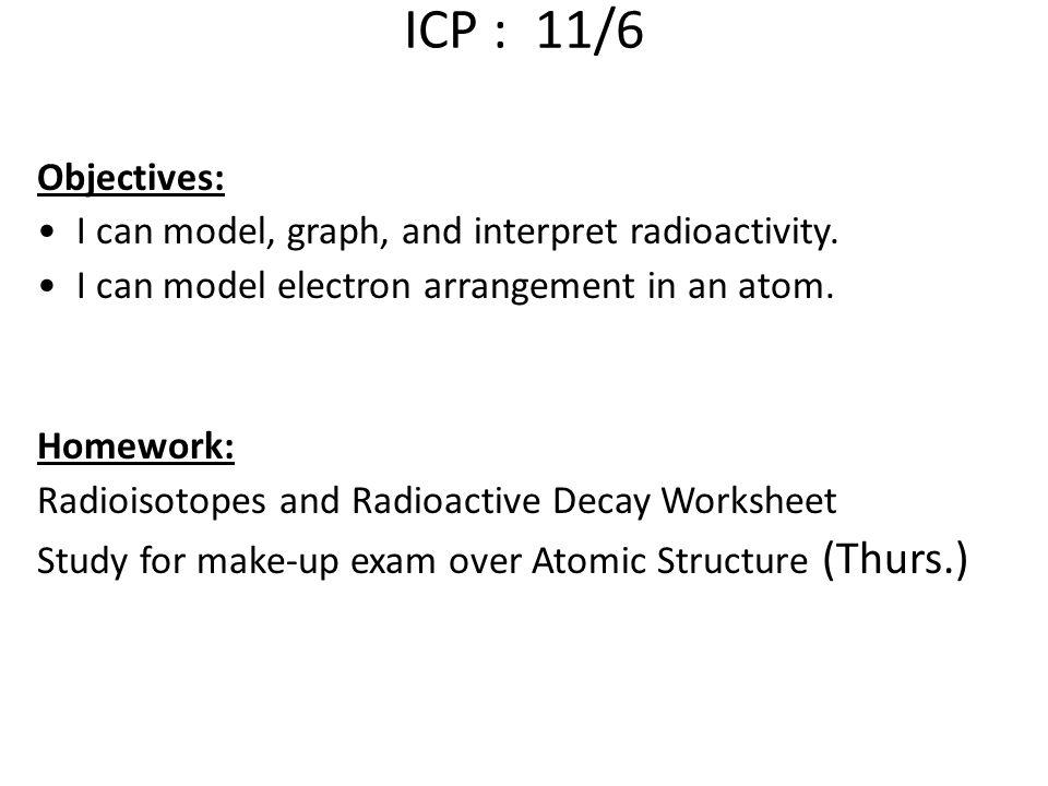 ICP : 11/6 Objectives: I can model, graph, and interpret radioactivity.
